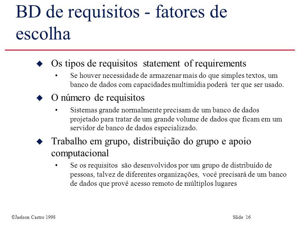 ©Jaelson Castro 1998 Slide 16 BD de requisitos - fatores de escolha u Os tipos de requisitos statement of requirements Se houver necessidade de armazenar mais do que simples textos, um banco de dados com capacidades multimídia poderá ter que ser usado.