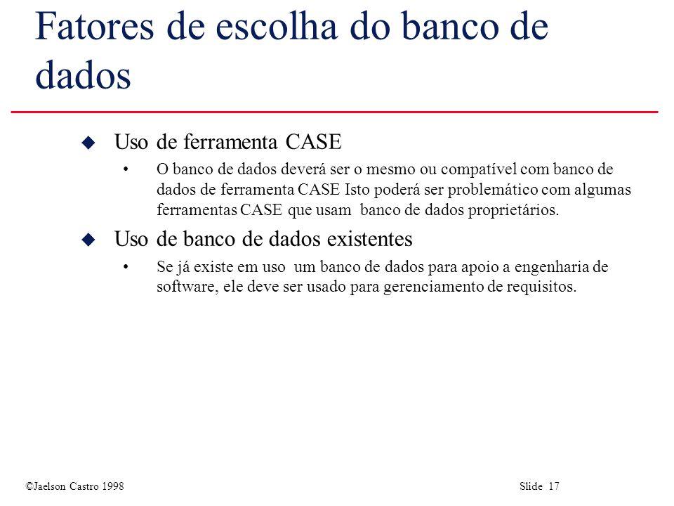 ©Jaelson Castro 1998 Slide 17 Fatores de escolha do banco de dados u Uso de ferramenta CASE O banco de dados deverá ser o mesmo ou compatível com banco de dados de ferramenta CASE Isto poderá ser problemático com algumas ferramentas CASE que usam banco de dados proprietários.