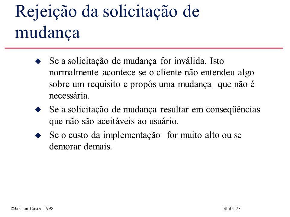 ©Jaelson Castro 1998 Slide 23 Rejeição da solicitação de mudança u Se a solicitação de mudança for inválida.