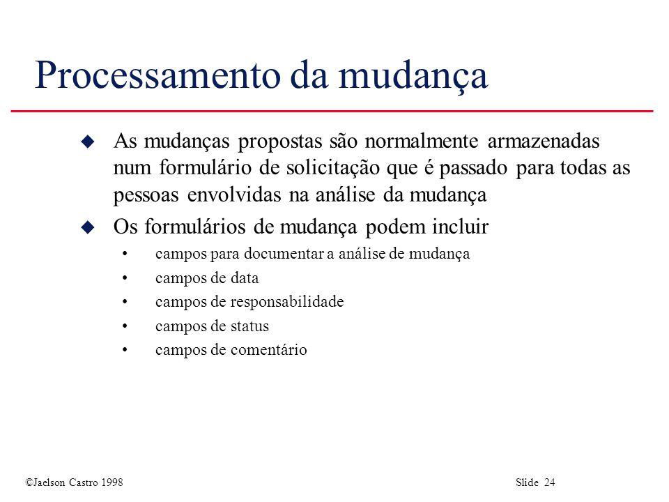 ©Jaelson Castro 1998 Slide 24 Processamento da mudança u As mudanças propostas são normalmente armazenadas num formulário de solicitação que é passado para todas as pessoas envolvidas na análise da mudança u Os formulários de mudança podem incluir campos para documentar a análise de mudança campos de data campos de responsabilidade campos de status campos de comentário