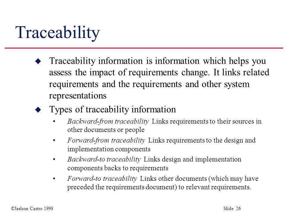 ©Jaelson Castro 1998 Slide 26 Traceability u Traceability information is information which helps you assess the impact of requirements change.