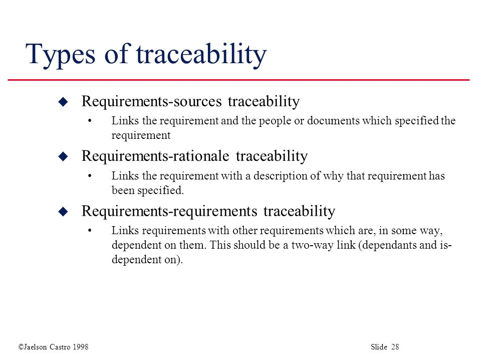 ©Jaelson Castro 1998 Slide 28 Types of traceability u Requirements-sources traceability Links the requirement and the people or documents which specified the requirement u Requirements-rationale traceability Links the requirement with a description of why that requirement has been specified.