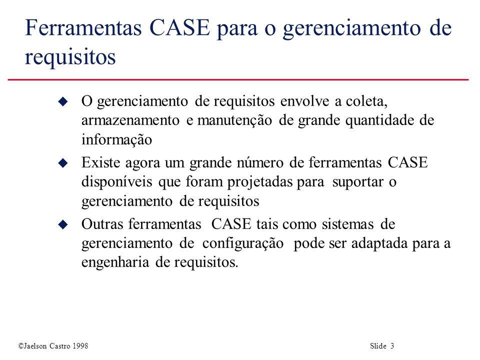 ©Jaelson Castro 1998 Slide 3 Ferramentas CASE para o gerenciamento de requisitos u O gerenciamento de requisitos envolve a coleta, armazenamento e manutenção de grande quantidade de informação u Existe agora um grande número de ferramentas CASE disponíveis que foram projetadas para suportar o gerenciamento de requisitos u Outras ferramentas CASE tais como sistemas de gerenciamento de configuração pode ser adaptada para a engenharia de requisitos.