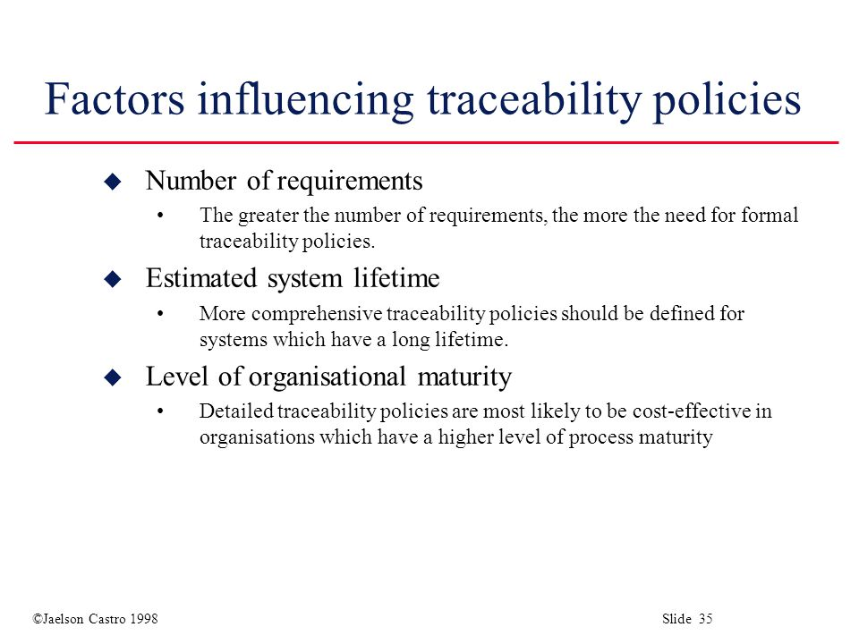 ©Jaelson Castro 1998 Slide 35 Factors influencing traceability policies u Number of requirements The greater the number of requirements, the more the need for formal traceability policies.