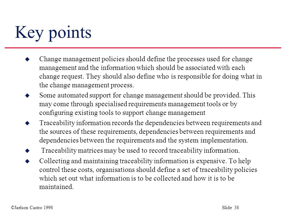 ©Jaelson Castro 1998 Slide 38 Key points u Change management policies should define the processes used for change management and the information which should be associated with each change request.