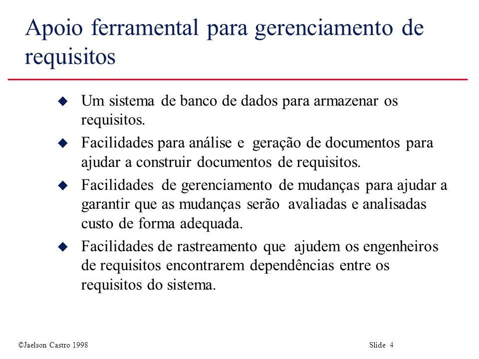©Jaelson Castro 1998 Slide 4 Apoio ferramental para gerenciamento de requisitos u Um sistema de banco de dados para armazenar os requisitos.