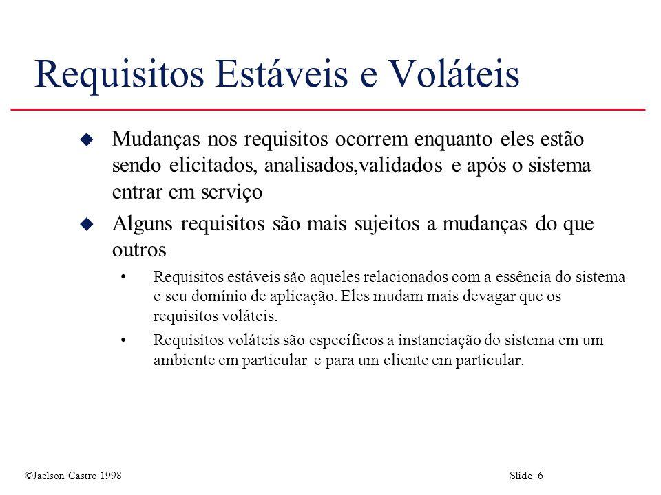 ©Jaelson Castro 1998 Slide 6 Requisitos Estáveis e Voláteis u Mudanças nos requisitos ocorrem enquanto eles estão sendo elicitados, analisados,validados e após o sistema entrar em serviço u Alguns requisitos são mais sujeitos a mudanças do que outros Requisitos estáveis são aqueles relacionados com a essência do sistema e seu domínio de aplicação.