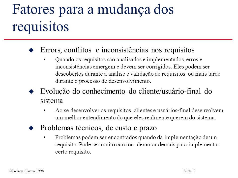©Jaelson Castro 1998 Slide 7 Fatores para a mudança dos requisitos u Errors, conflitos e inconsistências nos requisitos Quando os requisitos são analisados e implementados, erros e inconsistências emergem e devem ser corrigidos.