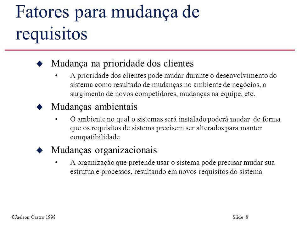 ©Jaelson Castro 1998 Slide 8 Fatores para mudança de requisitos u Mudança na prioridade dos clientes A prioridade dos clientes pode mudar durante o desenvolvimento do sistema como resultado de mudanças no ambiente de negócios, o surgimento de novos competidores, mudanças na equipe, etc.