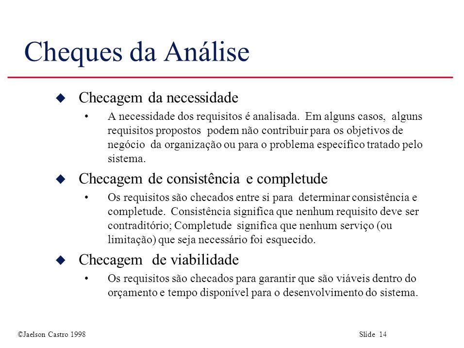 ©Jaelson Castro 1998 Slide 14 Cheques da Análise u Checagem da necessidade A necessidade dos requisitos é analisada.