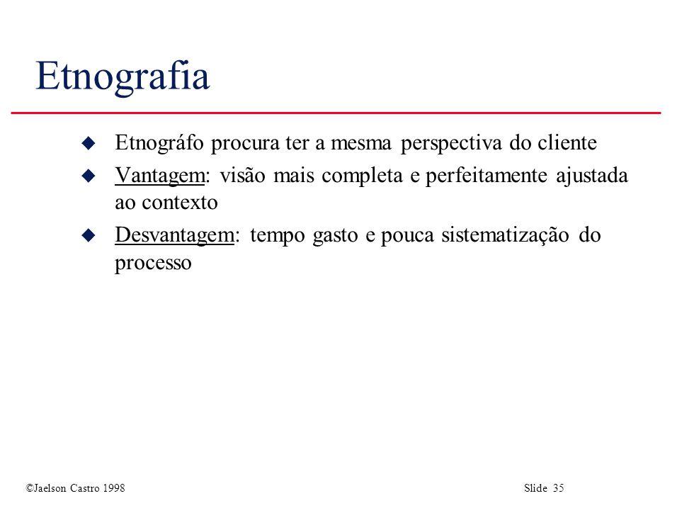 ©Jaelson Castro 1998 Slide 35 Etnografia u Etnográfo procura ter a mesma perspectiva do cliente u Vantagem: visão mais completa e perfeitamente ajustada ao contexto u Desvantagem: tempo gasto e pouca sistematização do processo