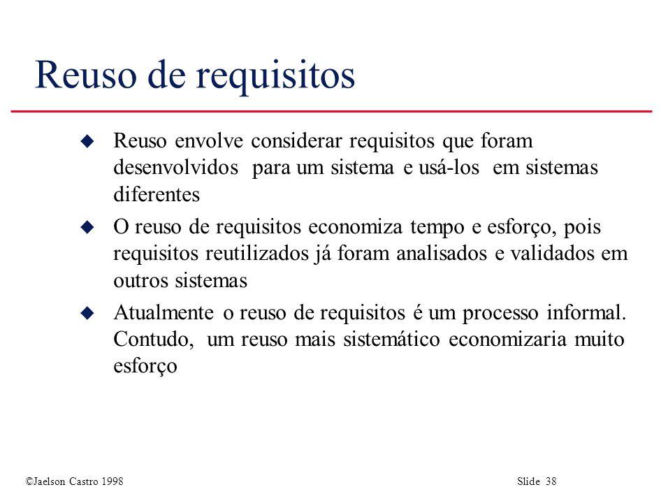 ©Jaelson Castro 1998 Slide 38 Reuso de requisitos u Reuso envolve considerar requisitos que foram desenvolvidos para um sistema e usá-los em sistemas diferentes u O reuso de requisitos economiza tempo e esforço, pois requisitos reutilizados já foram analisados e validados em outros sistemas u Atualmente o reuso de requisitos é um processo informal.