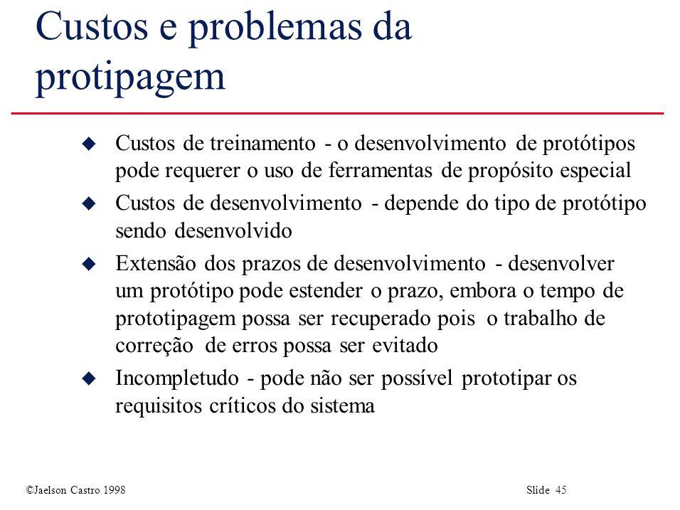 ©Jaelson Castro 1998 Slide 45 Custos e problemas da protipagem u Custos de treinamento - o desenvolvimento de protótipos pode requerer o uso de ferramentas de propósito especial u Custos de desenvolvimento - depende do tipo de protótipo sendo desenvolvido u Extensão dos prazos de desenvolvimento - desenvolver um protótipo pode estender o prazo, embora o tempo de prototipagem possa ser recuperado pois o trabalho de correção de erros possa ser evitado u Incompletudo - pode não ser possível prototipar os requisitos críticos do sistema