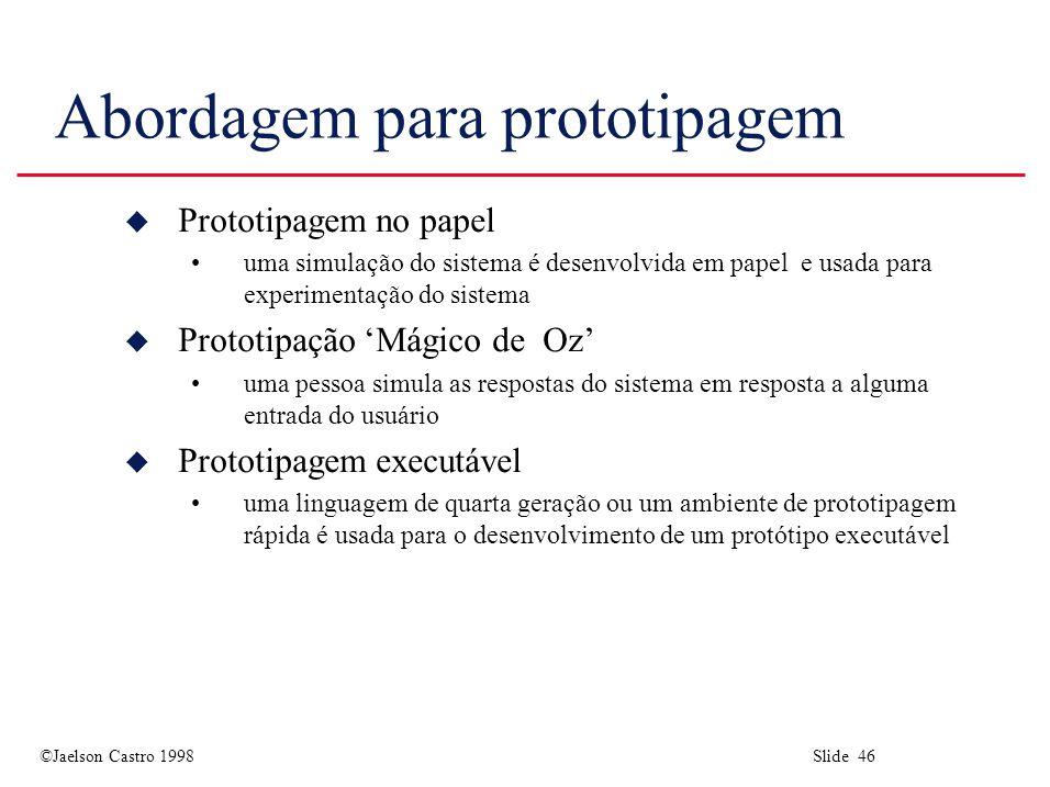 ©Jaelson Castro 1998 Slide 46 Abordagem para prototipagem u Prototipagem no papel uma simulação do sistema é desenvolvida em papel e usada para experimentação do sistema u Prototipação 'Mágico de Oz' uma pessoa simula as respostas do sistema em resposta a alguma entrada do usuário u Prototipagem executável uma linguagem de quarta geração ou um ambiente de prototipagem rápida é usada para o desenvolvimento de um protótipo executável