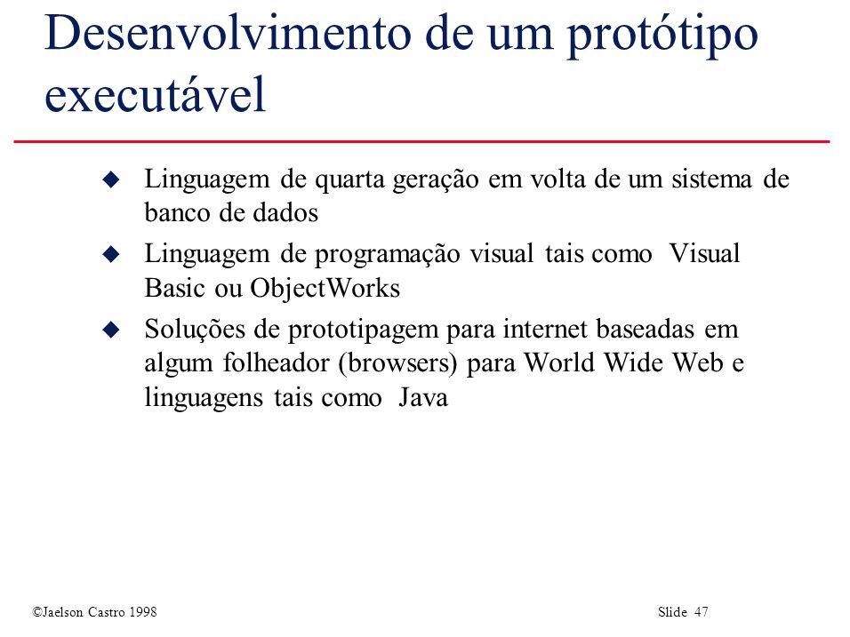 ©Jaelson Castro 1998 Slide 47 Desenvolvimento de um protótipo executável u Linguagem de quarta geração em volta de um sistema de banco de dados u Linguagem de programação visual tais como Visual Basic ou ObjectWorks u Soluções de prototipagem para internet baseadas em algum folheador (browsers) para World Wide Web e linguagens tais como Java