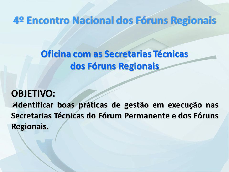 Oficina com as Secretarias Técnicas dos Fóruns Regionais OBJETIVO:  Identificar boas práticas de gestão em execução nas Secretarias Técnicas do Fórum Permanente e dos Fóruns Regionais.