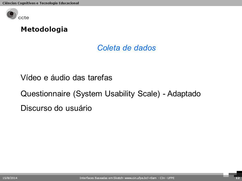 Ciências Cognitivas e Tecnologia Educacional Metodologia 15/8/201412 Coleta de dados Vídeo e áudio das tarefas Questionnaire (System Usability Scale)