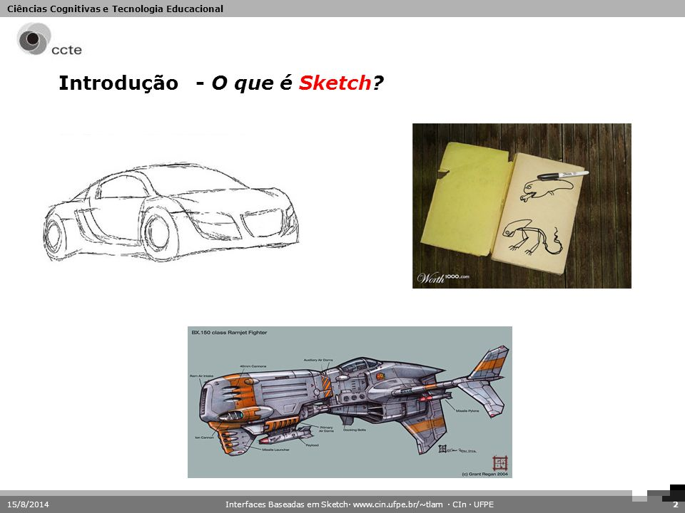 Ciências Cognitivas e Tecnologia Educacional 15/8/2014Interfaces Baseadas em Sketch· www.cin.ufpe.br/~tlam · CIn · UFPE2 Introdução- O que é Sketch?