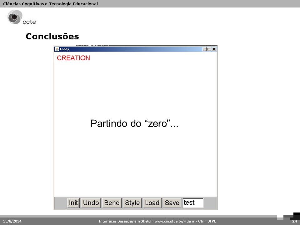"""Ciências Cognitivas e Tecnologia Educacional 15/8/201424 Conclusões Partindo do """"zero""""... Interfaces Baseadas em Sketch· www.cin.ufpe.br/~tlam · CIn ·"""