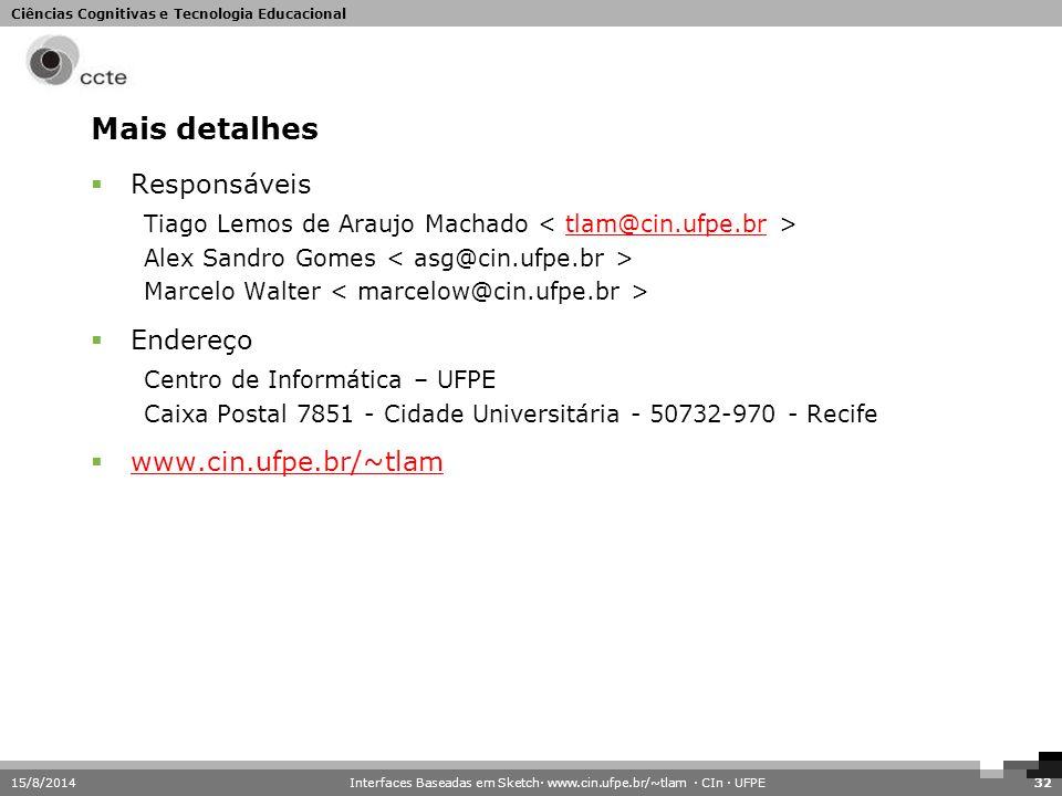 Ciências Cognitivas e Tecnologia Educacional 15/8/201432 Mais detalhes  Responsáveis Tiago Lemos de Araujo Machado tlam@cin.ufpe.br Alex Sandro Gomes
