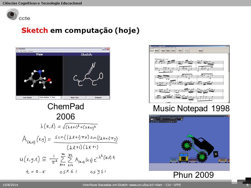 Ciências Cognitivas e Tecnologia Educacional 15/8/20145 Sketch em computação (hoje) Phun 2009 ChemPad 2006 Music Notepad 1998 Interfaces Baseadas em S