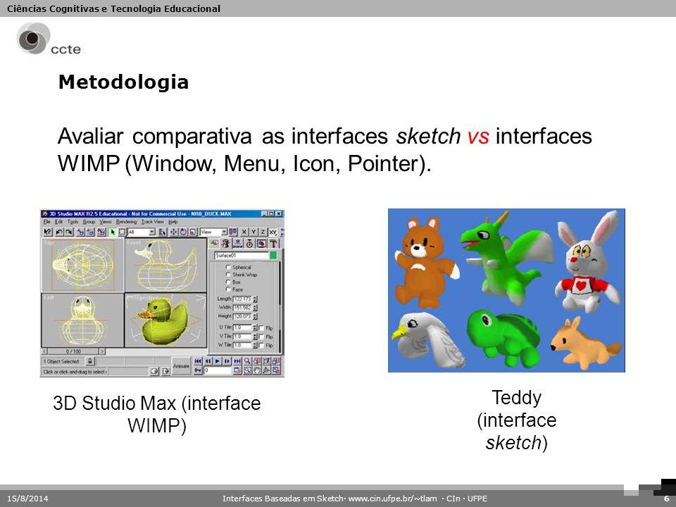 Ciências Cognitivas e Tecnologia Educacional 15/8/20146 Metodologia Avaliar comparativa as interfaces sketch vs interfaces WIMP (Window, Menu, Icon, P