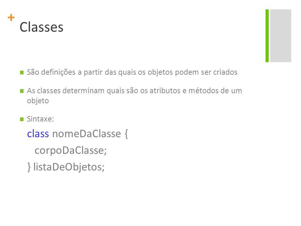 + Classes São definições a partir das quais os objetos podem ser criados As classes determinam quais são os atributos e métodos de um objeto Sintaxe: class nomeDaClasse { corpoDaClasse; } listaDeObjetos;