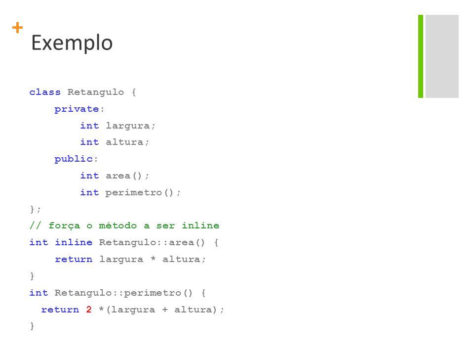 + Exemplo class Retangulo { private: int largura; int altura; public: int area(); int perimetro(); }; // força o método a ser inline int inline Retangulo::area() { return largura * altura; } int Retangulo::perimetro() { return 2 *(largura + altura); }
