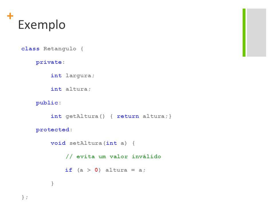 + Exemplo class Retangulo { private: int largura; int altura; public: int getAltura() { return altura;} protected: void setAltura(int a) { // evita um valor inválido if (a > 0) altura = a; } };
