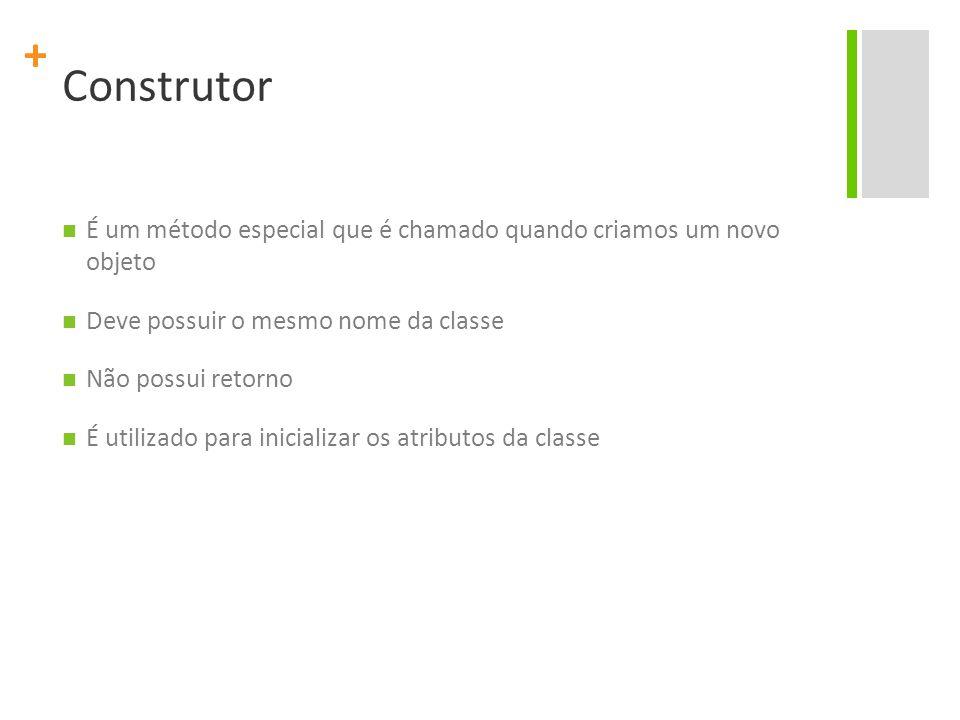 + Construtor É um método especial que é chamado quando criamos um novo objeto Deve possuir o mesmo nome da classe Não possui retorno É utilizado para inicializar os atributos da classe