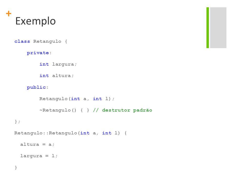 + Exemplo class Retangulo { private: int largura; int altura; public: Retangulo(int a, int l); ~Retangulo() { } // destrutor padrão }; Retangulo::Retangulo(int a, int l) { altura = a; largura = l; }
