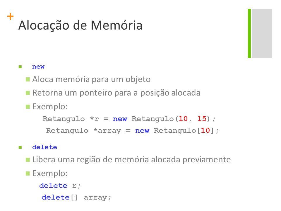 + Alocação de Memória new Aloca memória para um objeto Retorna um ponteiro para a posição alocada Exemplo: Retangulo *r = new Retangulo(10, 15); Retangulo *array = new Retangulo[10]; delete Libera uma região de memória alocada previamente Exemplo: delete r; delete[] array;