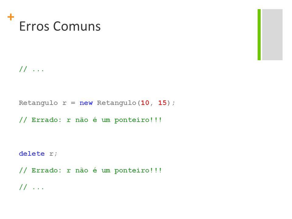 + Erros Comuns //... Retangulo r = new Retangulo(10, 15); // Errado: r não é um ponteiro!!.