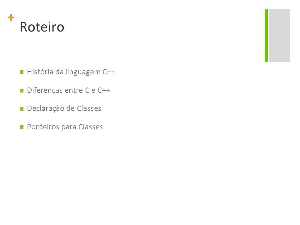 + Roteiro História da linguagem C++ Diferenças entre C e C++ Declaração de Classes Ponteiros para Classes