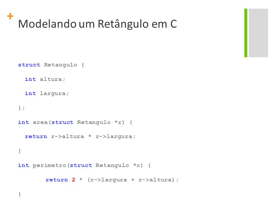 + Modelando um Retângulo em C struct Retangulo { int altura; int largura; }; int area(struct Retangulo *r) { return r->altura * r->largura; } int perimetro(struct Retangulo *r) { return 2 * (r->largura + r->altura); }