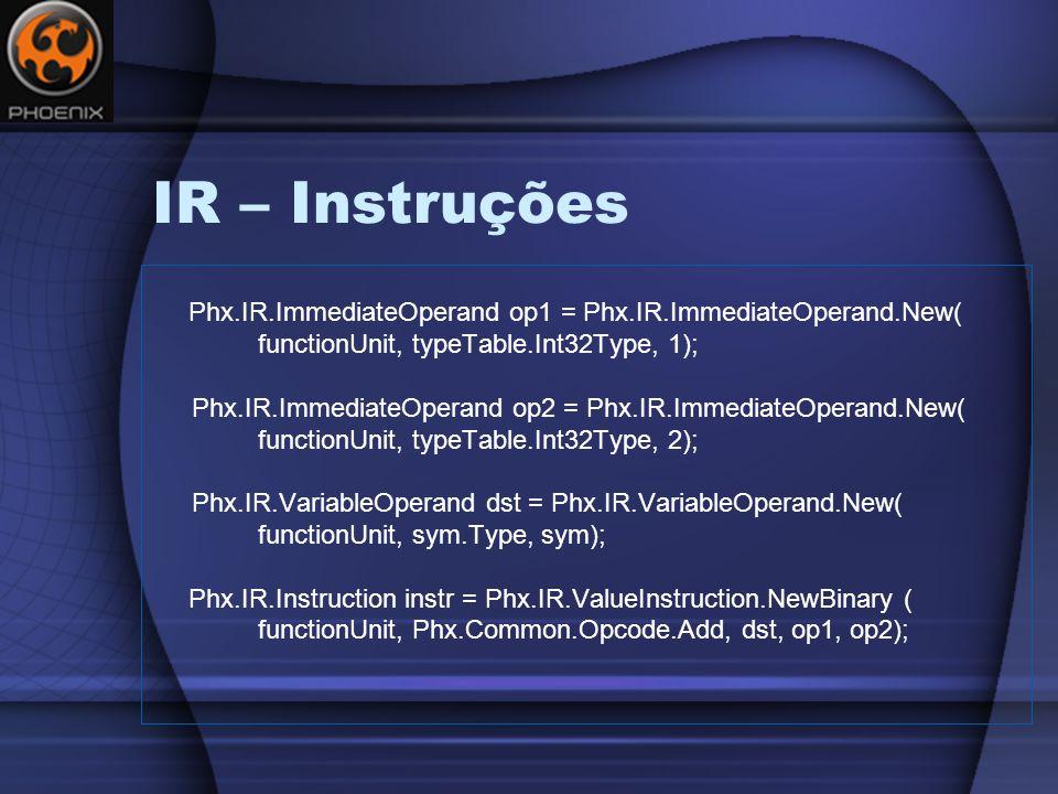IR – Instruções Phx.IR.ImmediateOperand op1 = Phx.IR.ImmediateOperand.New( functionUnit, typeTable.Int32Type, 1); Phx.IR.ImmediateOperand op2 = Phx.IR.ImmediateOperand.New( functionUnit, typeTable.Int32Type, 2); Phx.IR.VariableOperand dst = Phx.IR.VariableOperand.New( functionUnit, sym.Type, sym); Phx.IR.Instruction instr = Phx.IR.ValueInstruction.NewBinary ( functionUnit, Phx.Common.Opcode.Add, dst, op1, op2);