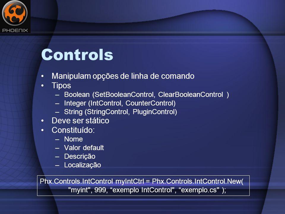 Controls Manipulam opções de linha de comando Tipos –Boolean (SetBooleanControl, ClearBooleanControl ) –Integer (IntControl, CounterControl) –String (StringControl, PluginControl) Deve ser stático Constituído: –Nome –Valor default –Descrição –Localização Phx.Controls.IntControl myIntCtrl = Phx.Controls.IntControl.New( myint , 999, exemplo IntControl , exemplo.cs );