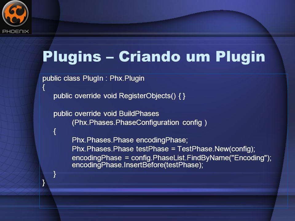 Plugins – Criando um Plugin public class PlugIn : Phx.Plugin { public override void RegisterObjects() { } public override void BuildPhases (Phx.Phases.PhaseConfiguration config ) { Phx.Phases.Phase encodingPhase; Phx.Phases.Phase testPhase = TestPhase.New(config); encodingPhase = config.PhaseList.FindByName( Encoding ); encodingPhase.InsertBefore(testPhase); }
