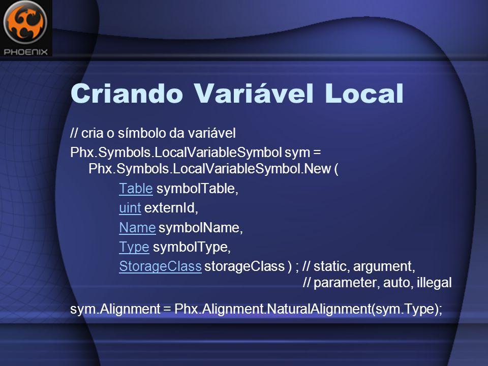Criando Variável Local // cria o símbolo da variável Phx.Symbols.LocalVariableSymbol sym = Phx.Symbols.LocalVariableSymbol.New ( TableTable symbolTable, uintuint externId, NameName symbolName, TypeType symbolType, StorageClassStorageClass storageClass ) ; // static, argument, // parameter, auto, illegal sym.Alignment = Phx.Alignment.NaturalAlignment(sym.Type);