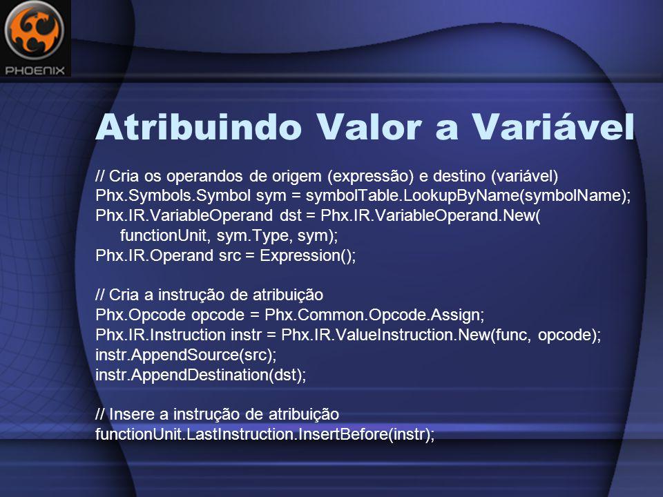 Atribuindo Valor a Variável // Cria os operandos de origem (expressão) e destino (variável) Phx.Symbols.Symbol sym = symbolTable.LookupByName(symbolName); Phx.IR.VariableOperand dst = Phx.IR.VariableOperand.New( functionUnit, sym.Type, sym); Phx.IR.Operand src = Expression(); // Cria a instrução de atribuição Phx.Opcode opcode = Phx.Common.Opcode.Assign; Phx.IR.Instruction instr = Phx.IR.ValueInstruction.New(func, opcode); instr.AppendSource(src); instr.AppendDestination(dst); // Insere a instrução de atribuição functionUnit.LastInstruction.InsertBefore(instr);