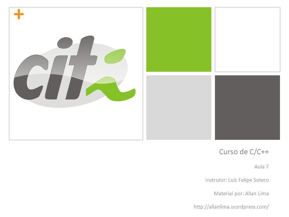 + Curso de C/C++ Aula 7 Instrutor: Luiz Felipe Sotero Material por: Allan Lima http://allanlima.wordpress.com/