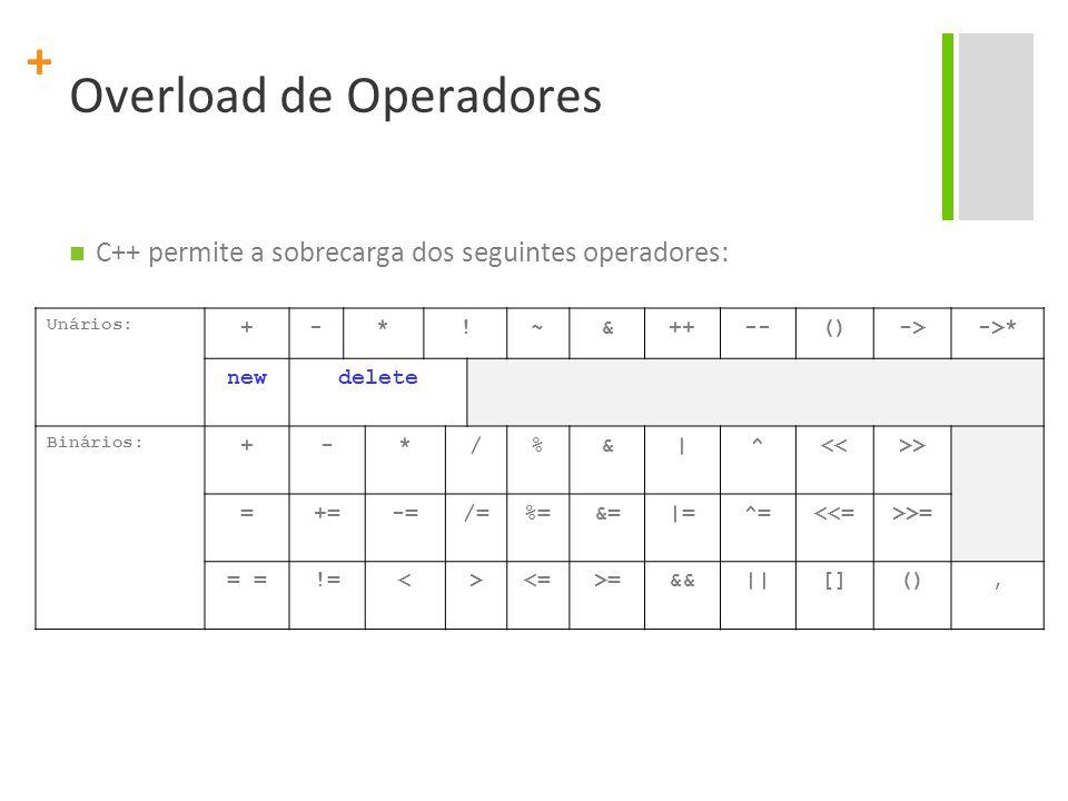 + Overload de Operadores C++ permite a sobrecarga dos seguintes operadores: Unários: +-*!~&++--()->->* newdelete Binários: +-*/%&|^<<>> =+=-=/=%=&=|=^=<<=>>= = !=<><=>=&&||[](),