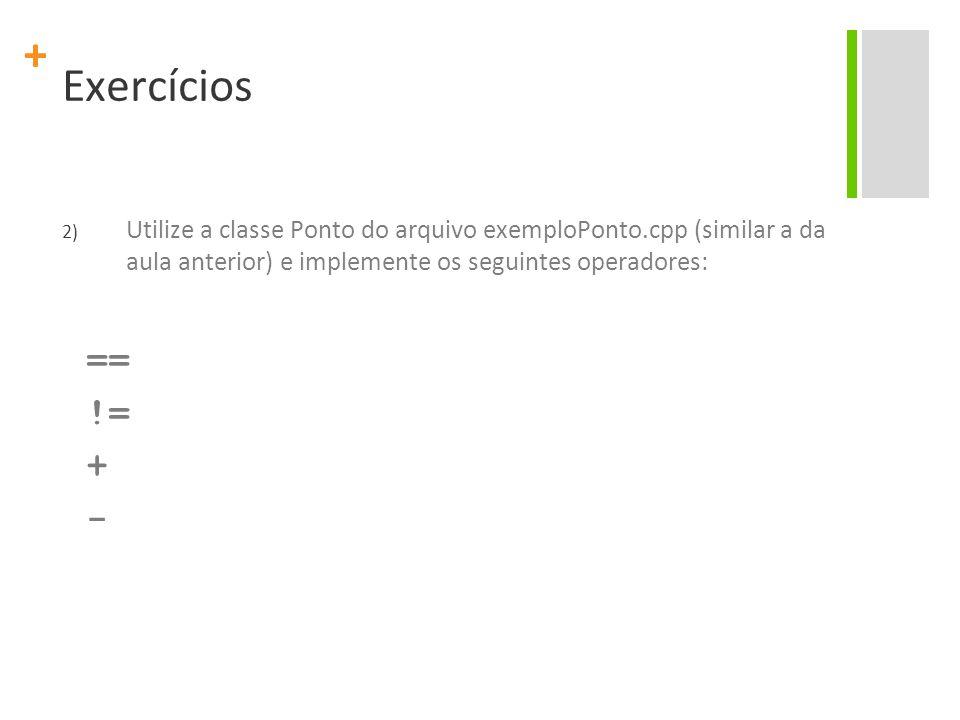 + Exercícios 2) Utilize a classe Ponto do arquivo exemploPonto.cpp (similar a da aula anterior) e implemente os seguintes operadores: == != + -