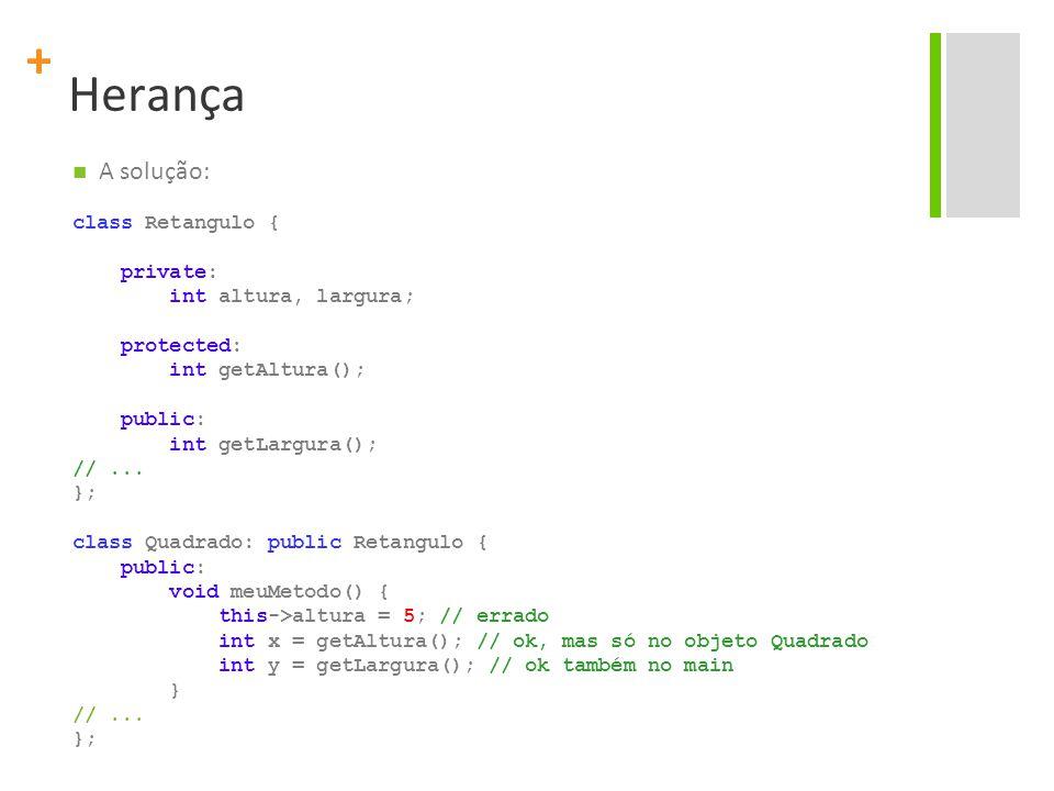 + Herança A solução: class Retangulo { private: int altura, largura; protected: int getAltura(); public: int getLargura(); //...