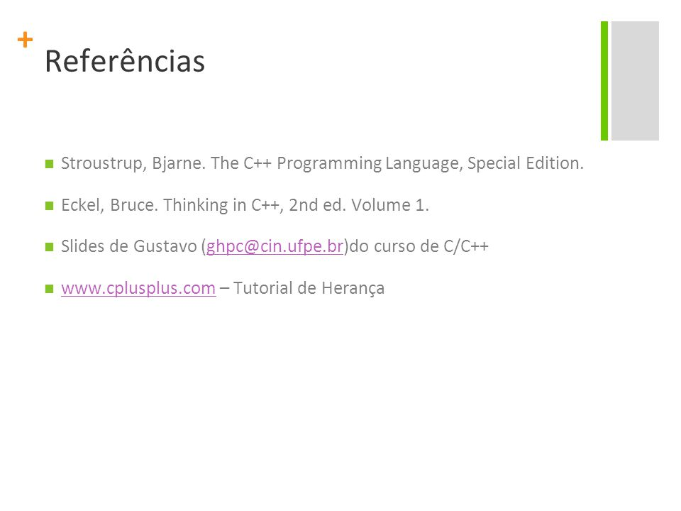 + Referências Stroustrup, Bjarne. The C++ Programming Language, Special Edition. Eckel, Bruce. Thinking in C++, 2nd ed. Volume 1. Slides de Gustavo (g