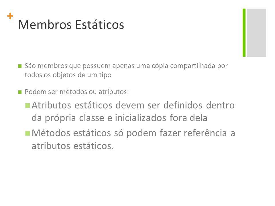 + Membros Estáticos São membros que possuem apenas uma cópia compartilhada por todos os objetos de um tipo Podem ser métodos ou atributos: Atributos estáticos devem ser definidos dentro da própria classe e inicializados fora dela Métodos estáticos só podem fazer referência a atributos estáticos.