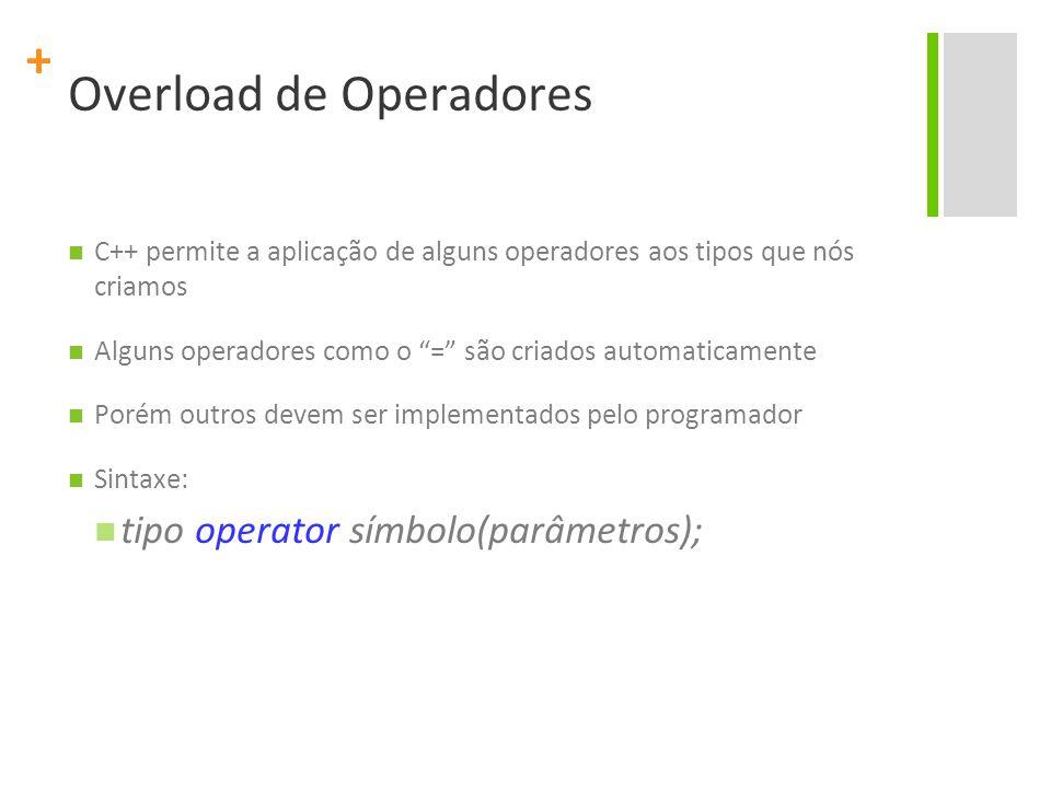 + Overload de Operadores C++ permite a aplicação de alguns operadores aos tipos que nós criamos Alguns operadores como o = são criados automaticamente Porém outros devem ser implementados pelo programador Sintaxe: tipo operator símbolo(parâmetros);