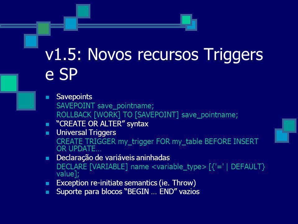 v1.5: Novos recursos Triggers e SP Savepoints SAVEPOINT save_pointname; ROLLBACK [WORK] TO [SAVEPOINT] save_pointname; CREATE OR ALTER syntax Universal Triggers CREATE TRIGGER my_trigger FOR my_table BEFORE INSERT OR UPDATE… Declaração de variáveis aninhadas DECLARE [VARIABLE] name [{ = | DEFAULT} value]; Exception re-initiate semantics (ie.