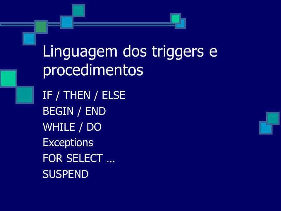 Linguagem dos triggers e procedimentos IF / THEN / ELSE BEGIN / END WHILE / DO Exceptions FOR SELECT … SUSPEND