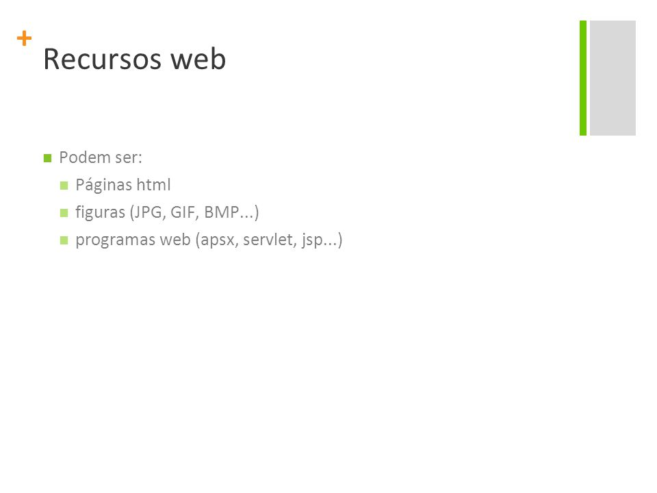 + Recursos web Podem ser: Páginas html figuras (JPG, GIF, BMP...) programas web (apsx, servlet, jsp...)